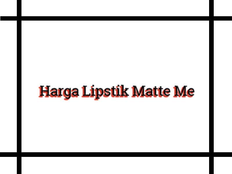 Harga Lipstik Matte Me